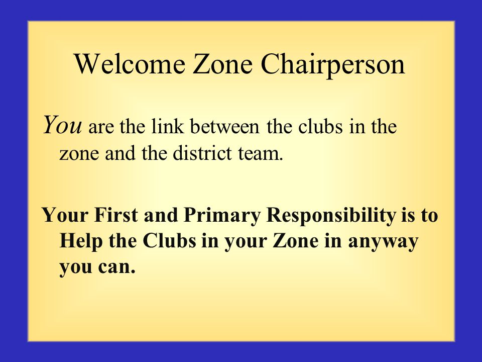 Welcome Zone Chairperson You are the link between the clubs in the zone and the district team.