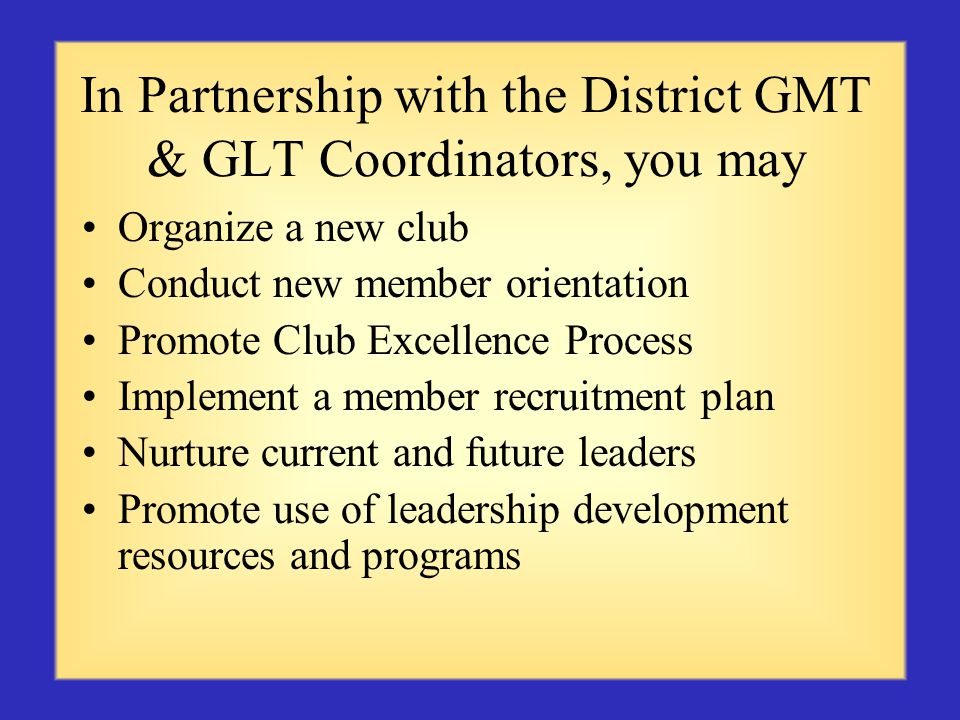 In Partnership with the District GMT & GLT Coordinators, you may Organize a new club Conduct new member orientation Promote Club Excellence Process Implement a member recruitment plan Nurture current and future leaders Promote use of leadership development resources and programs