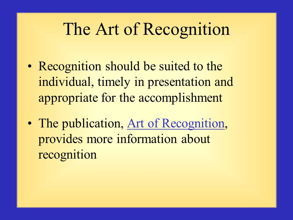 The Art of Recognition Recognition should be suited to the individual, timely in presentation and appropriate for the accomplishment The publication, Art of Recognition, provides more information about recognitionArt of Recognition