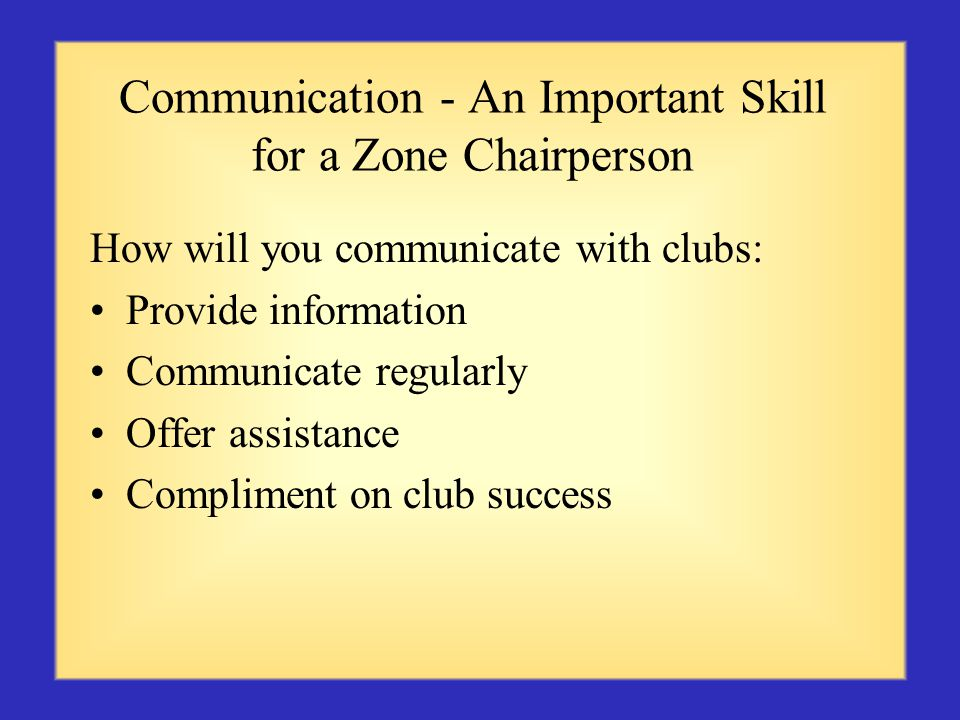 Communication - An Important Skill for a Zone Chairperson How will you communicate with clubs: Provide information Communicate regularly Offer assistance Compliment on club success