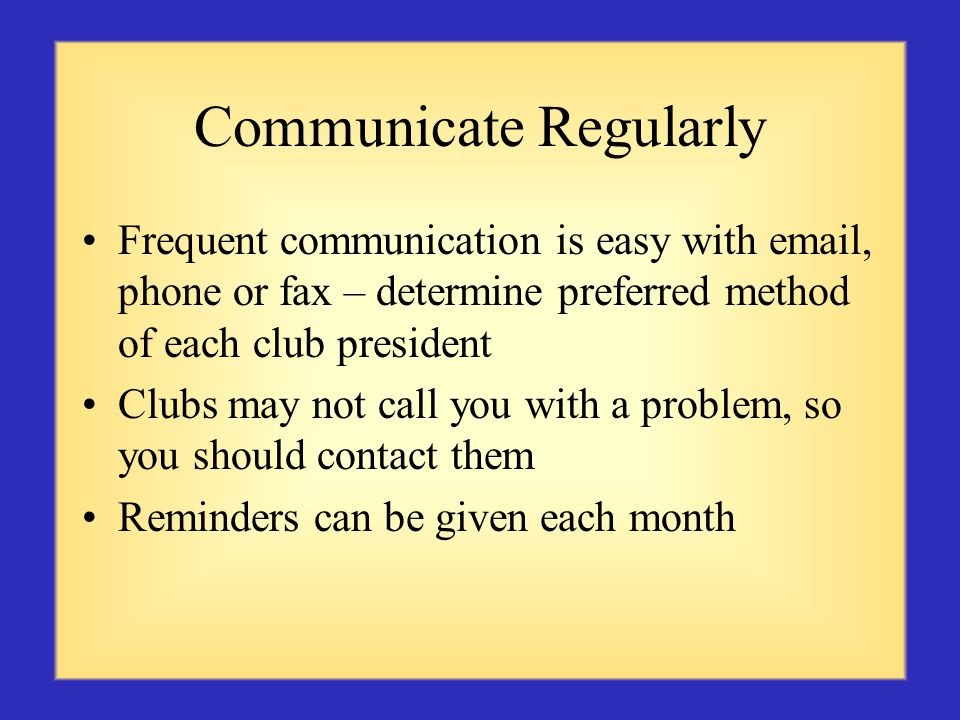 Communicate Regularly Frequent communication is easy with email, phone or fax – determine preferred method of each club president Clubs may not call you with a problem, so you should contact them Reminders can be given each month