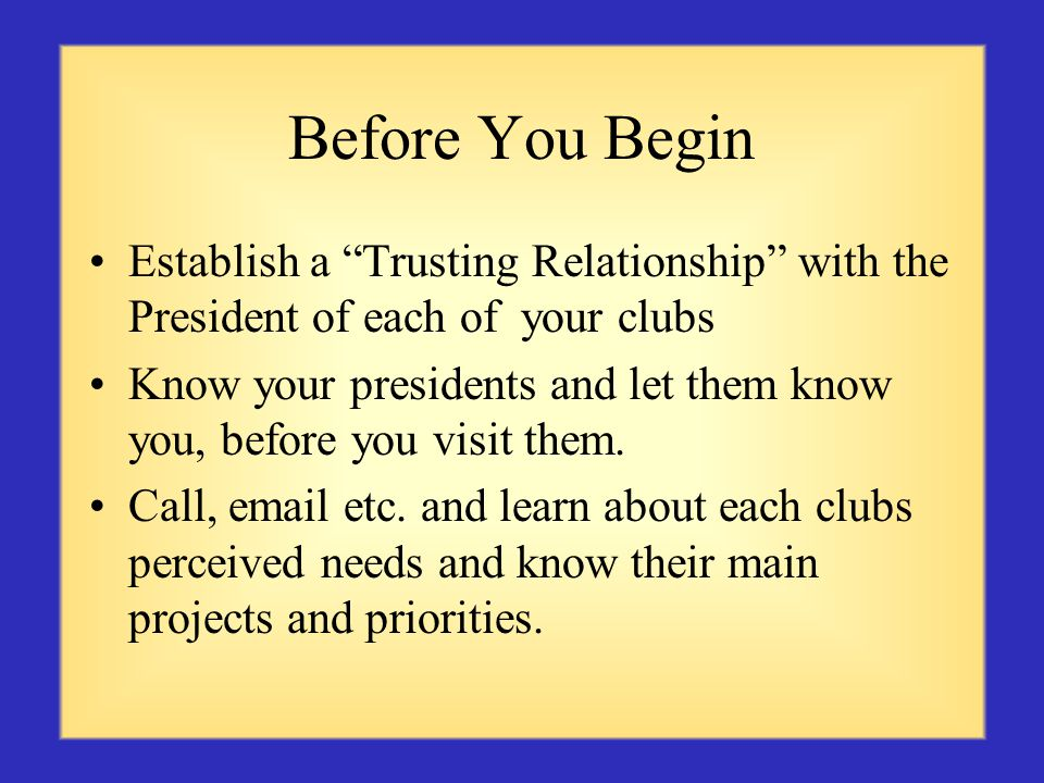 Before You Begin Establish a Trusting Relationship with the President of each of your clubs Know your presidents and let them know you, before you visit them.
