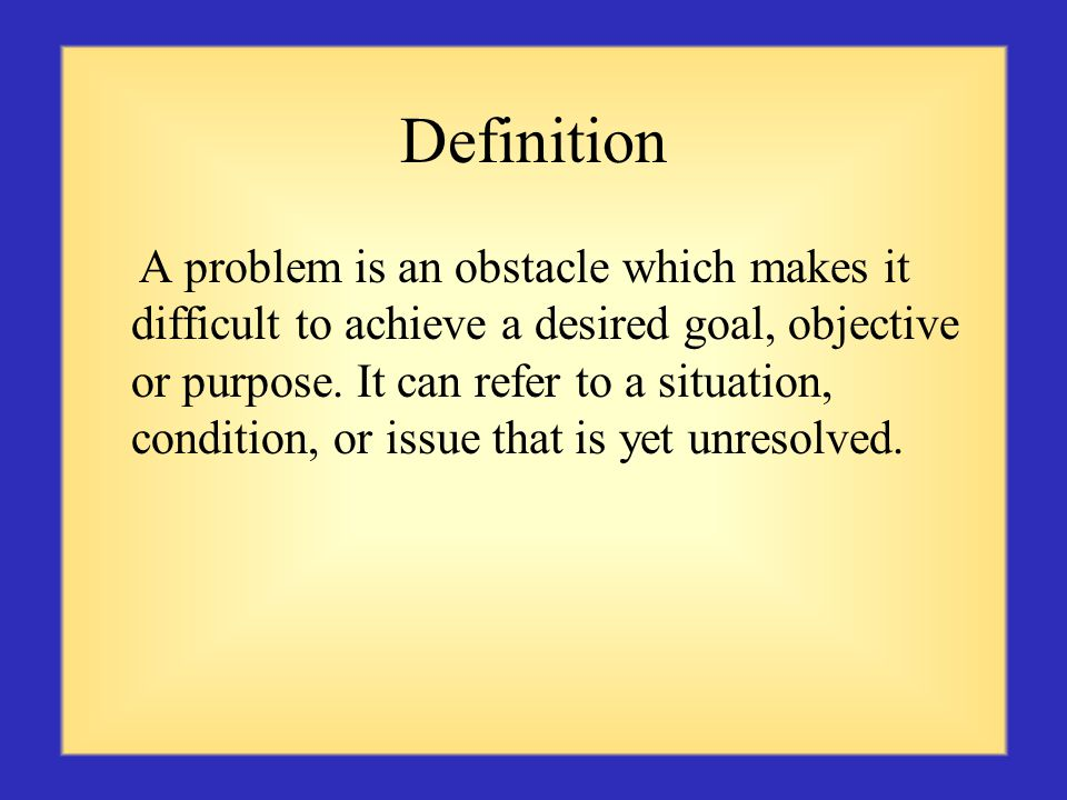 Definition A problem is an obstacle which makes it difficult to achieve a desired goal, objective or purpose.