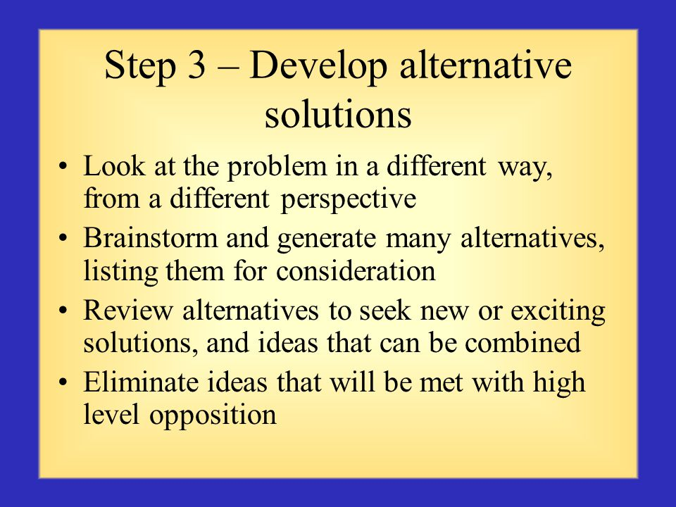 Step 3 – Develop alternative solutions Look at the problem in a different way, from a different perspective Brainstorm and generate many alternatives, listing them for consideration Review alternatives to seek new or exciting solutions, and ideas that can be combined Eliminate ideas that will be met with high level opposition