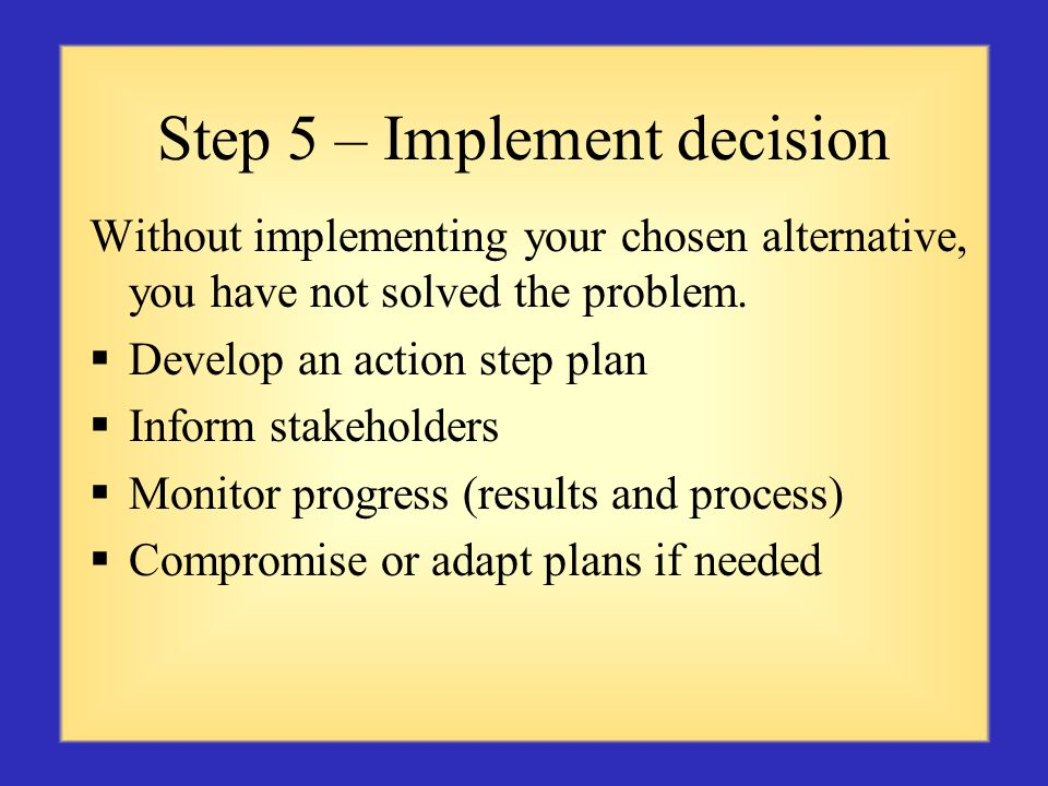 Step 5 – Implement decision Without implementing your chosen alternative, you have not solved the problem.