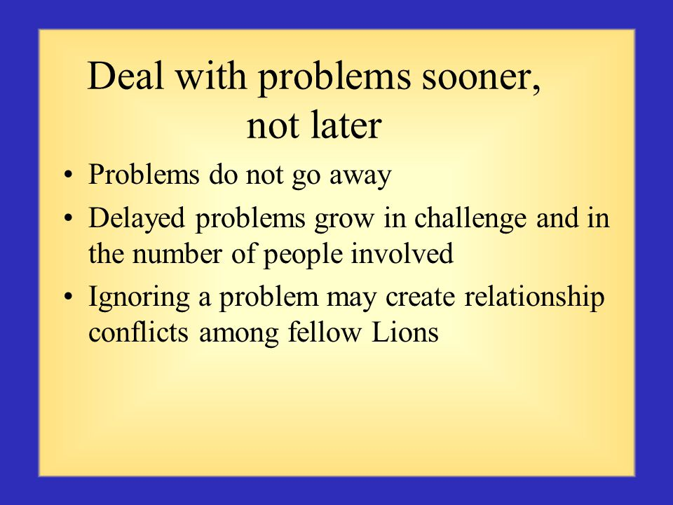 Deal with problems sooner, not later Problems do not go away Delayed problems grow in challenge and in the number of people involved Ignoring a problem may create relationship conflicts among fellow Lions