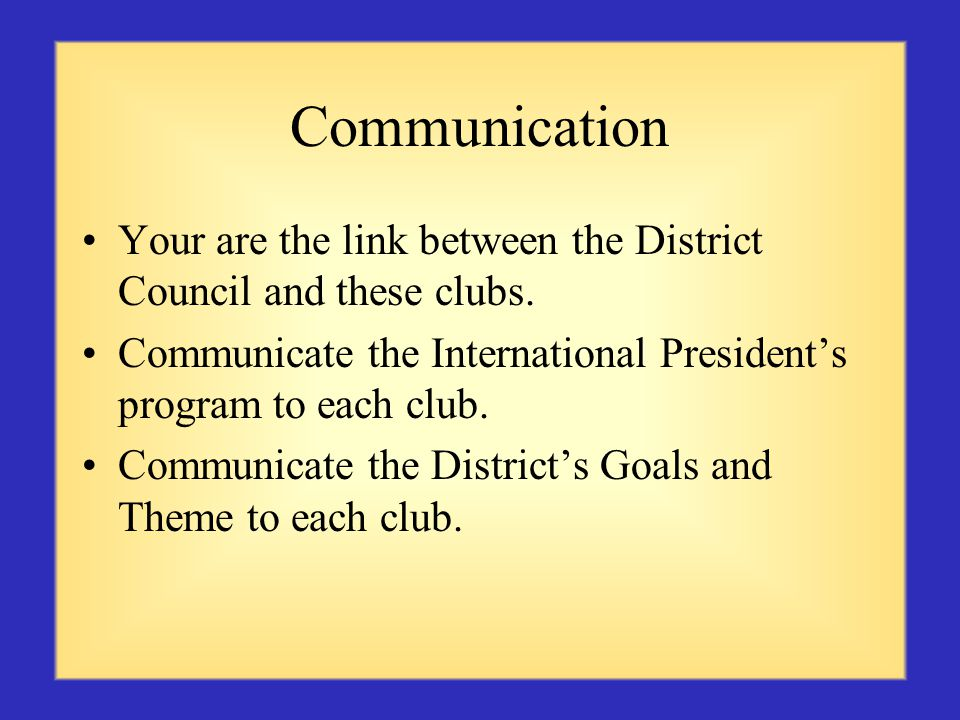 Communication Your are the link between the District Council and these clubs.