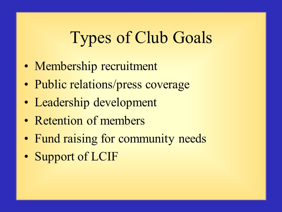 Types of Club Goals Membership recruitment Public relations/press coverage Leadership development Retention of members Fund raising for community needs Support of LCIF