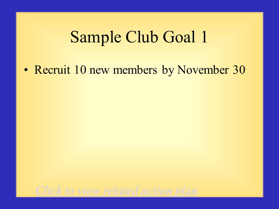 Sample Club Goal 1 Recruit 10 new members by November 30 Click to view related action plan