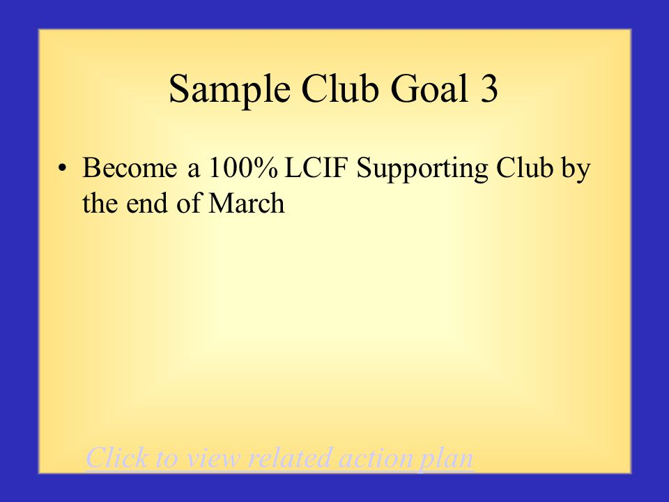 Sample Club Goal 3 Become a 100% LCIF Supporting Club by the end of March Click to view related action plan