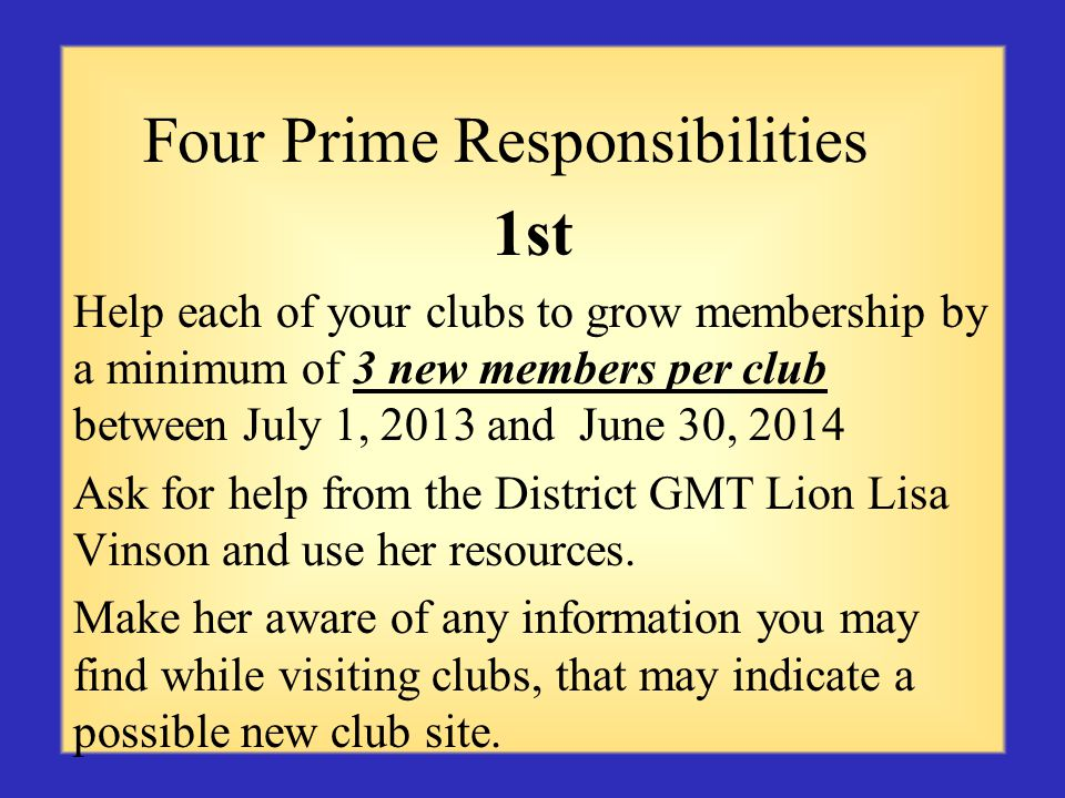 Four Prime Responsibilities 1st Help each of your clubs to grow membership by a minimum of 3 new members per club between July 1, 2013 and June 30, 2014 Ask for help from the District GMT Lion Lisa Vinson and use her resources.