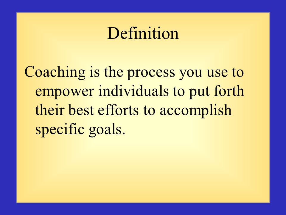 Definition Coaching is the process you use to empower individuals to put forth their best efforts to accomplish specific goals.