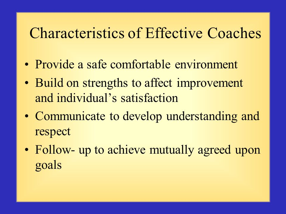 Characteristics of Effective Coaches Provide a safe comfortable environment Build on strengths to affect improvement and individuals satisfaction Communicate to develop understanding and respect Follow- up to achieve mutually agreed upon goals