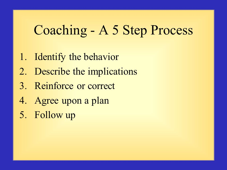 Coaching - A 5 Step Process 1.Identify the behavior 2.Describe the implications 3.Reinforce or correct 4.Agree upon a plan 5.Follow up