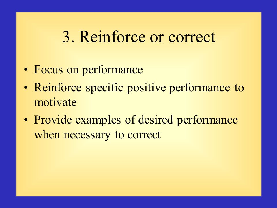 3. Reinforce or correct Focus on performance Reinforce specific positive performance to motivate Provide examples of desired performance when necessar