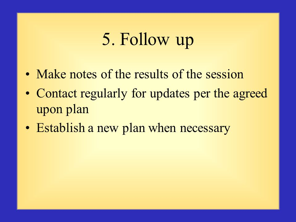 5. Follow up Make notes of the results of the session Contact regularly for updates per the agreed upon plan Establish a new plan when necessary