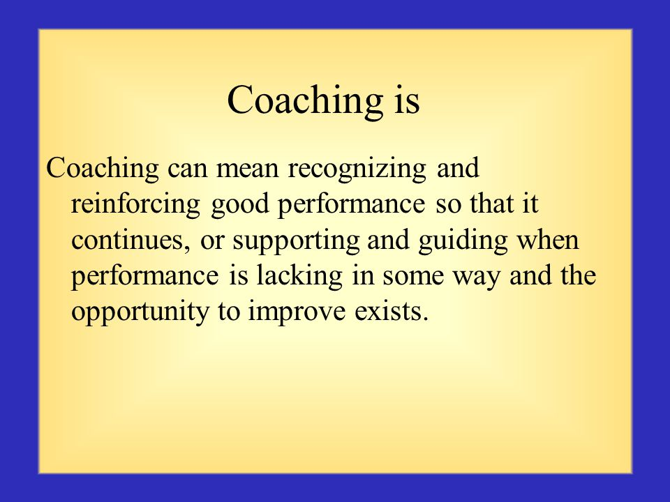 Coaching is Coaching can mean recognizing and reinforcing good performance so that it continues, or supporting and guiding when performance is lacking in some way and the opportunity to improve exists.