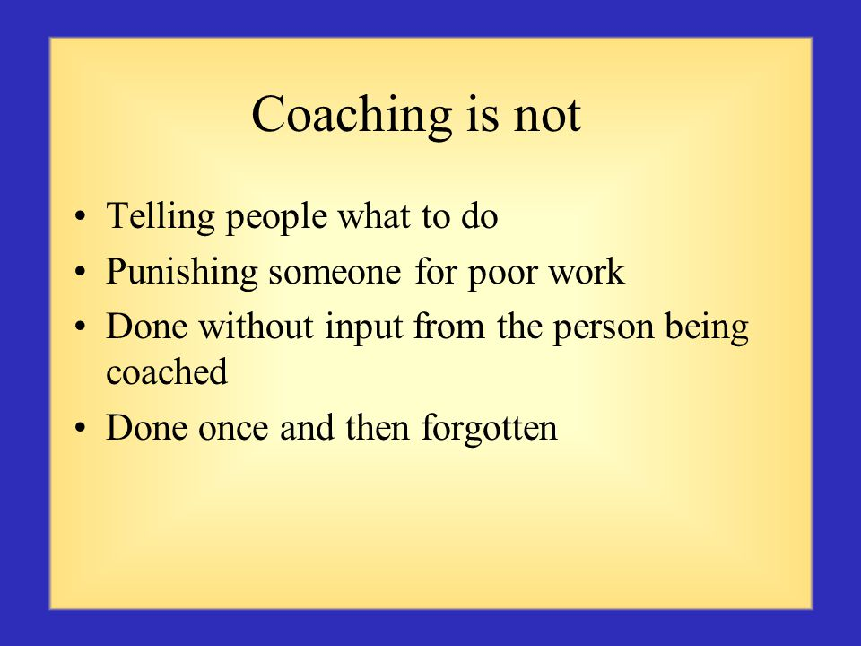 Coaching is not Telling people what to do Punishing someone for poor work Done without input from the person being coached Done once and then forgotten