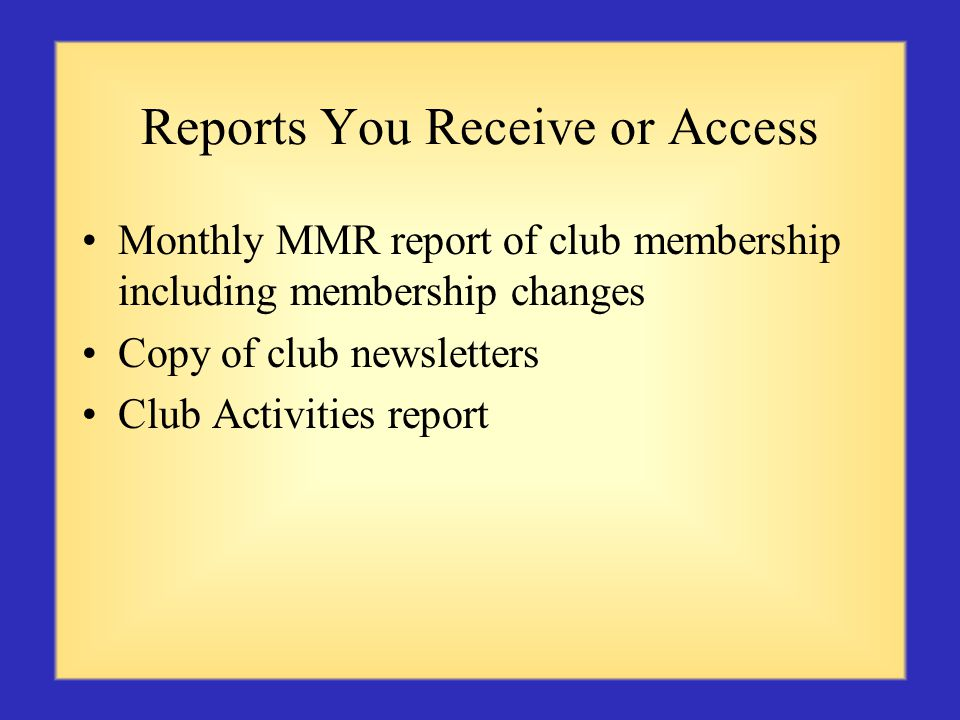 Reports You Receive or Access Monthly MMR report of club membership including membership changes Copy of club newsletters Club Activities report