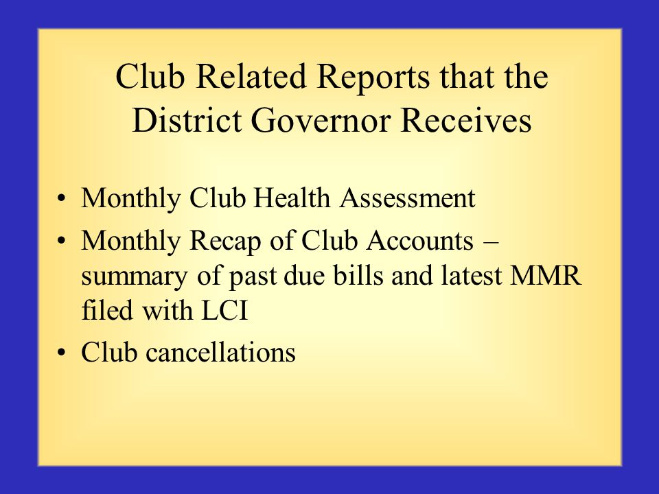 Club Related Reports that the District Governor Receives Monthly Club Health Assessment Monthly Recap of Club Accounts – summary of past due bills and latest MMR filed with LCI Club cancellations