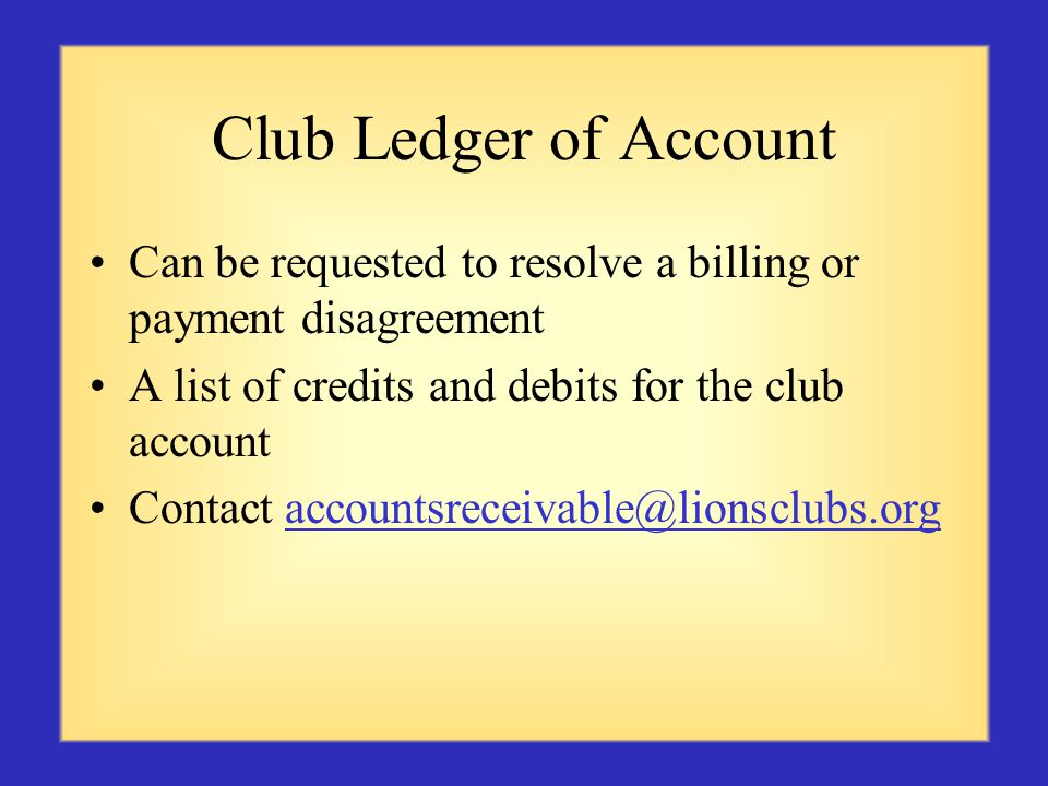 Club Ledger of Account Can be requested to resolve a billing or payment disagreement A list of credits and debits for the club account Contact accountsreceivable@lionsclubs.orgaccountsreceivable@lionsclubs.org
