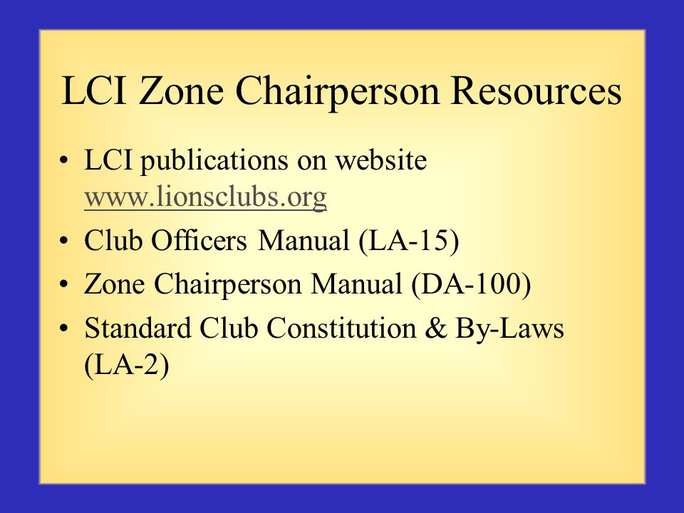 LCI Zone Chairperson Resources LCI publications on website www.lionsclubs.org www.lionsclubs.org Club Officers Manual (LA-15) Zone Chairperson Manual (DA-100) Standard Club Constitution & By-Laws (LA-2)