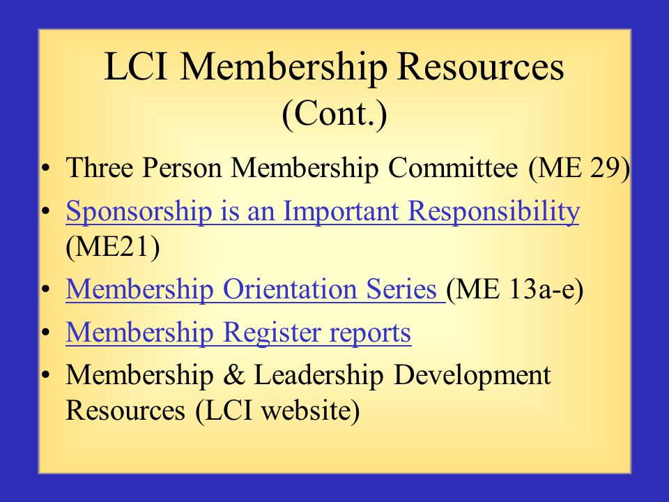 LCI Membership Resources (Cont.) Three Person Membership Committee (ME 29) Sponsorship is an Important Responsibility (ME21)Sponsorship is an Important Responsibility Membership Orientation Series (ME 13a-e)Membership Orientation Series Membership Register reports Membership & Leadership Development Resources (LCI website)