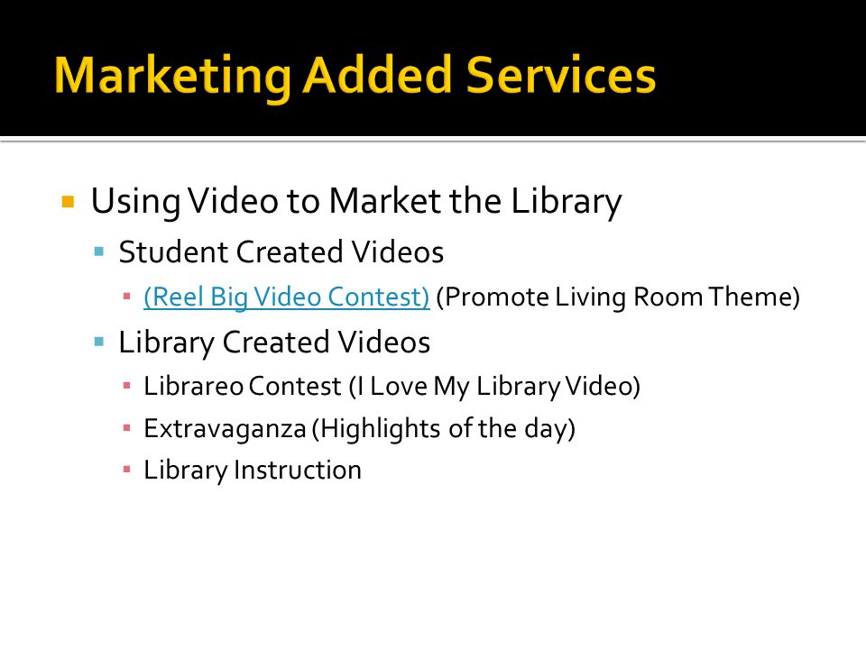 Using Video to Market the Library Student Created Videos (Reel Big Video Contest) (Promote Living Room Theme) (Reel Big Video Contest) Library Created Videos Librareo Contest (I Love My Library Video) Extravaganza (Highlights of the day) Library Instruction