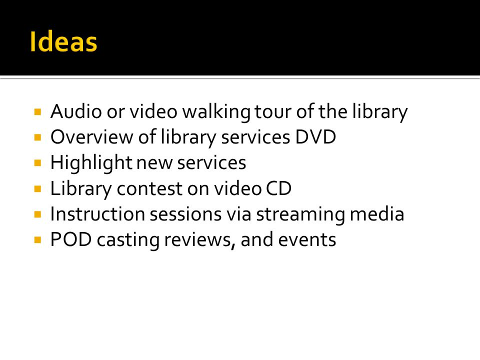 Audio or video walking tour of the library Overview of library services DVD Highlight new services Library contest on video CD Instruction sessions via streaming media POD casting reviews, and events