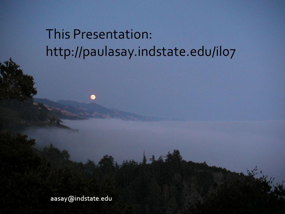 This Presentation: http://paulasay.indstate.edu/il07 aasay@indstate.edu