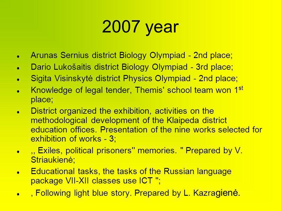 2007 year Arunas Sernius district Biology Olympiad - 2nd place; Dario Lukošaitis district Biology Olympiad - 3rd place; Sigita Visinskytė district Phy