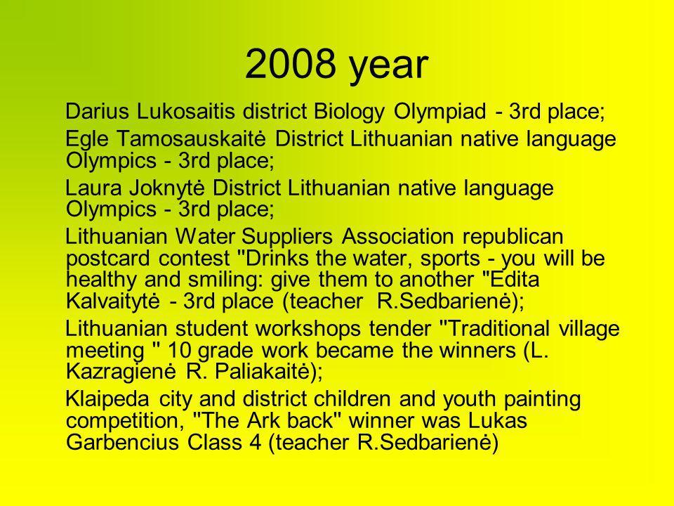 2008 year Darius Lukosaitis district Biology Olympiad - 3rd place; Egle Tamosauskaitė District Lithuanian native language Olympics - 3rd place; Laura