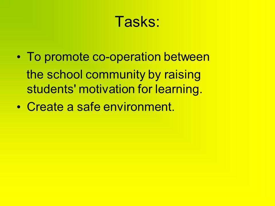 Tasks: To promote co-operation between the school community by raising students' motivation for learning. Create a safe environment.