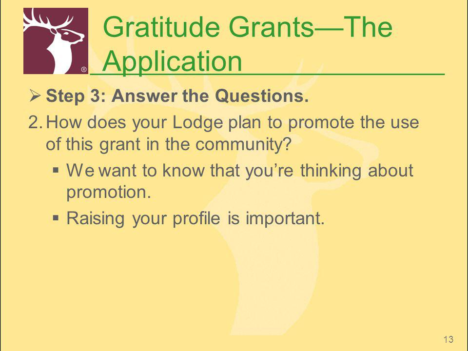 13 Gratitude GrantsThe Application Step 3: Answer the Questions. 2.How does your Lodge plan to promote the use of this grant in the community? We want