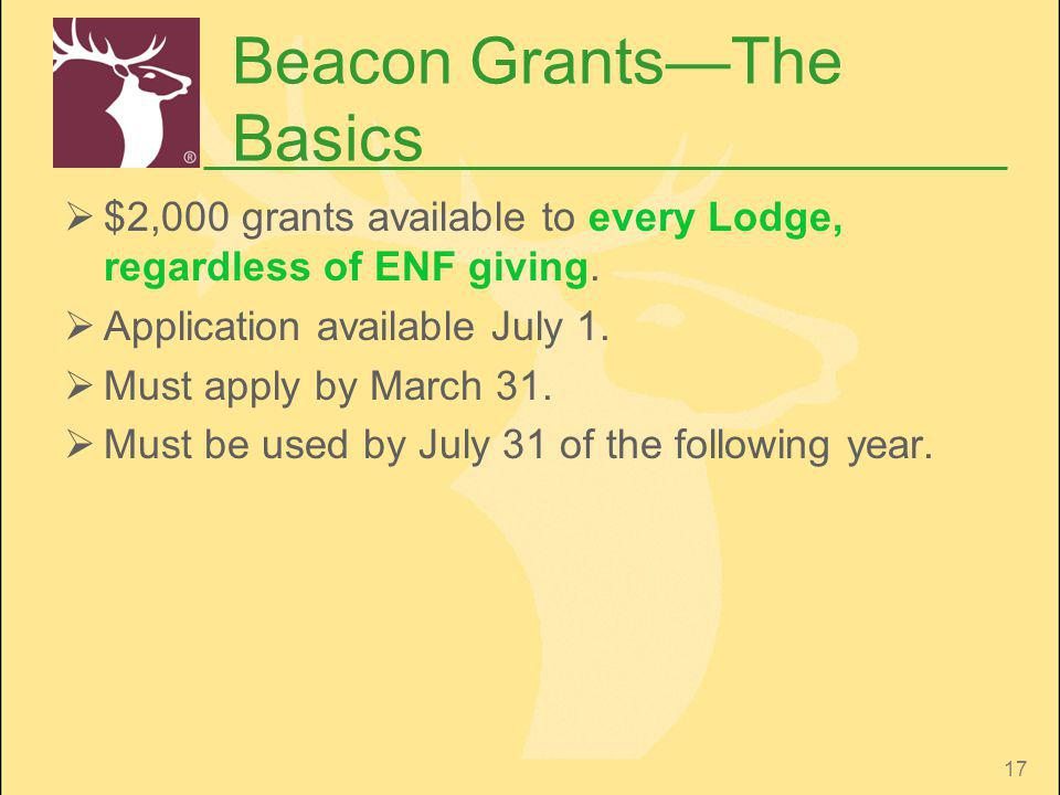 17 Beacon GrantsThe Basics $2,000 grants available to every Lodge, regardless of ENF giving. Application available July 1. Must apply by March 31. Mus