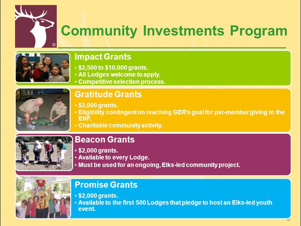 3 Community Investments Program Impact Grants $2,500 to $10,000 grants. All Lodges welcome to apply. Competitive selection process. Gratitude Grants $
