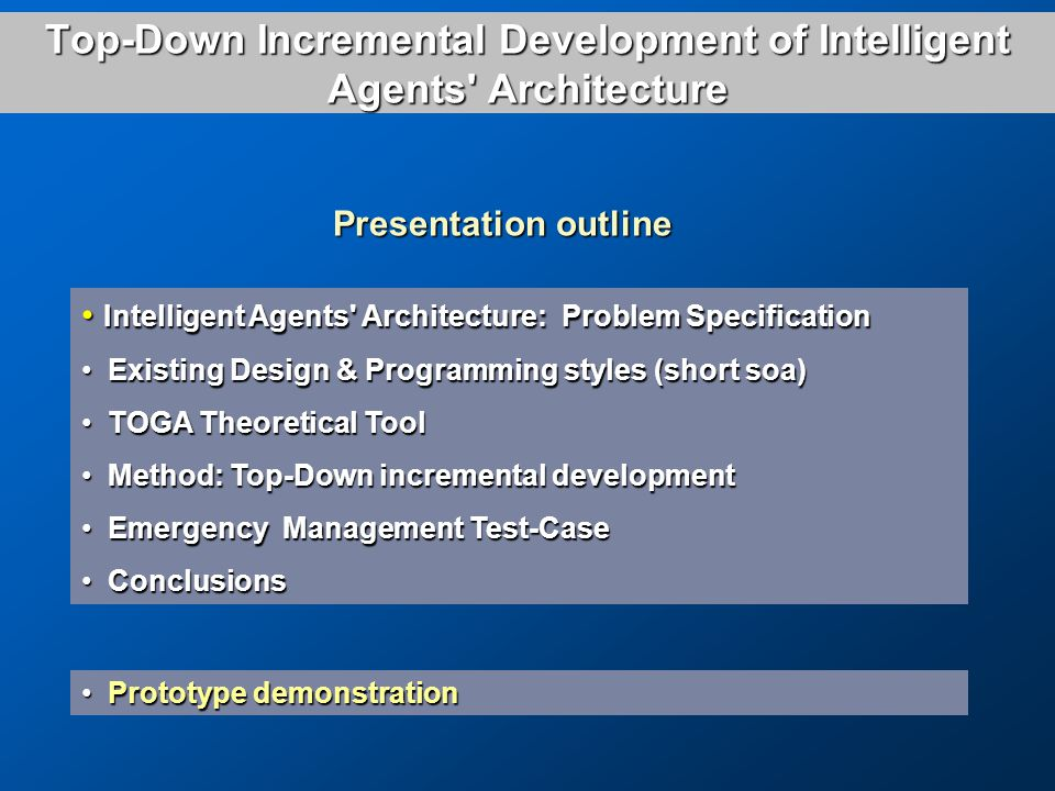 Top-Down Incremental Development of Intelligent Agents Architecture Intelligent Agents Architecture: Problem Specification Intelligent Agents Architecture: Problem Specification Existing Design & Programming styles (short soa) Existing Design & Programming styles (short soa) TOGA Theoretical Tool TOGA Theoretical Tool Method: Top-Down incremental development Method: Top-Down incremental development Emergency Management Test-Case Emergency Management Test-Case Conclusions Conclusions Prototype demonstration Prototype demonstration Presentation outline