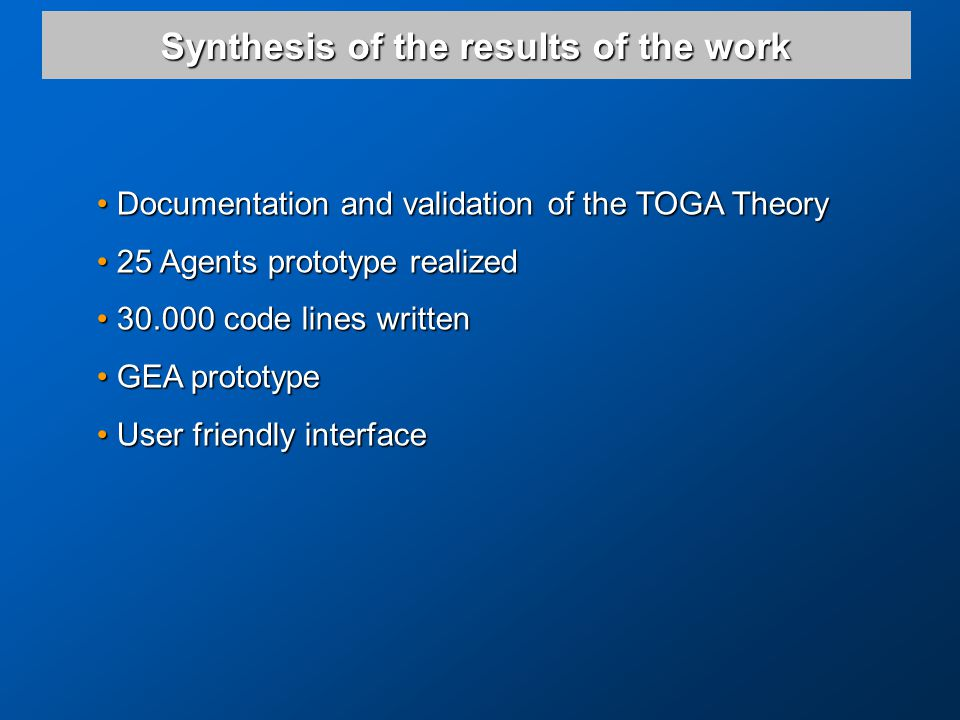 Synthesis of the results of the work Documentation and validation of the TOGA Theory Documentation and validation of the TOGA Theory 25 Agents prototype realized 25 Agents prototype realized 30.000 code lines written 30.000 code lines written GEA prototype GEA prototype User friendly interface User friendly interface