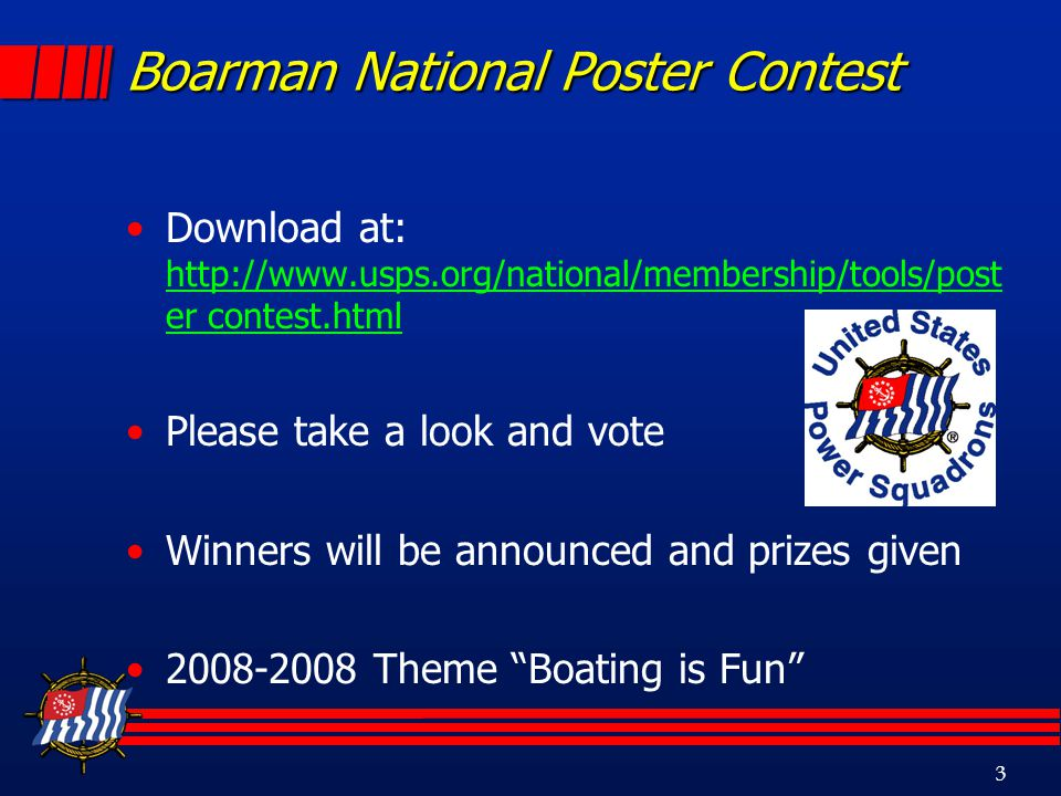 3 Boarman National Poster Contest Download at: http://www.usps.org/national/membership/tools/post er contest.html http://www.usps.org/national/membership/tools/post er contest.html Please take a look and vote Winners will be announced and prizes given 2008-2008 Theme Boating is Fun