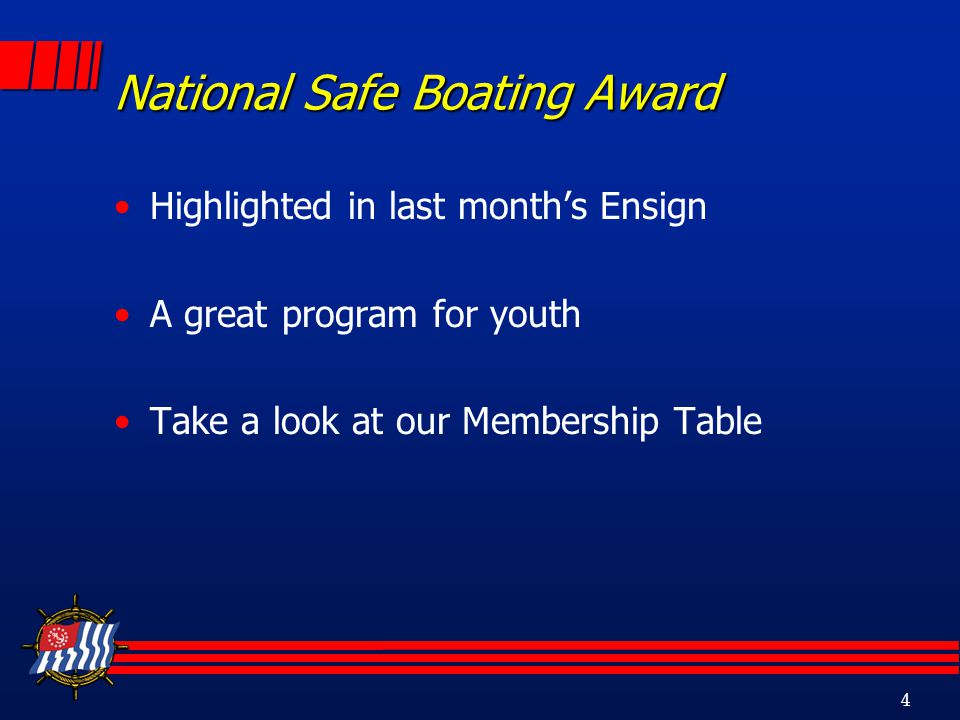 4 National Safe Boating Award Highlighted in last months Ensign A great program for youth Take a look at our Membership Table