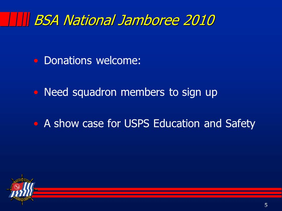 5 BSA National Jamboree 2010 Donations welcome: Need squadron members to sign up A show case for USPS Education and Safety