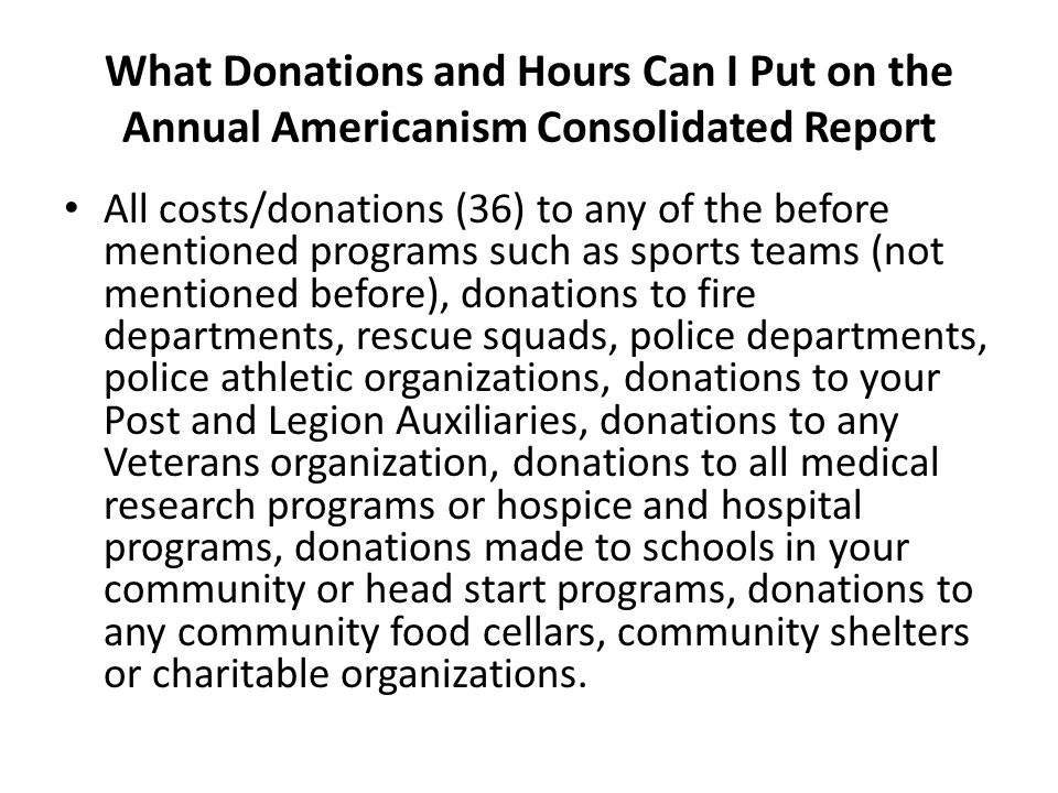 What Donations and Hours Can I Put on the Annual Americanism Consolidated Report All costs/donations (36) to any of the before mentioned programs such as sports teams (not mentioned before), donations to fire departments, rescue squads, police departments, police athletic organizations, donations to your Post and Legion Auxiliaries, donations to any Veterans organization, donations to all medical research programs or hospice and hospital programs, donations made to schools in your community or head start programs, donations to any community food cellars, community shelters or charitable organizations.