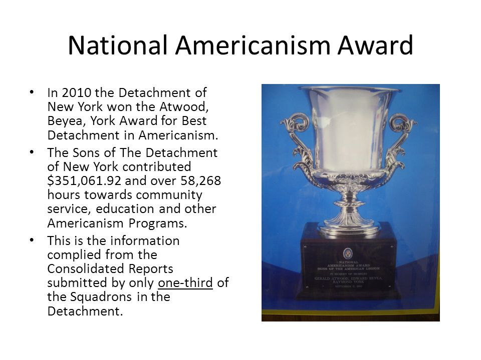National Americanism Award In 2010 the Detachment of New York won the Atwood, Beyea, York Award for Best Detachment in Americanism.