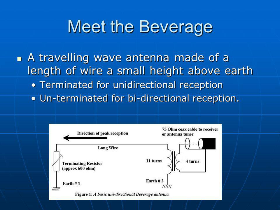Practical Considerations Beverage antenna Beverage antenna Have excellent directivityHave excellent directivity Gain usually never exceeds -3dBiGain usually never exceeds -3dBi Generally, longer Beverages have lower elevation angles and narrower beam widthsGenerally, longer Beverages have lower elevation angles and narrower beam widths Resulting Benefit: Much higher Signal-to- Noise ratio in the desired direction Resulting Benefit: Much higher Signal-to- Noise ratio in the desired direction