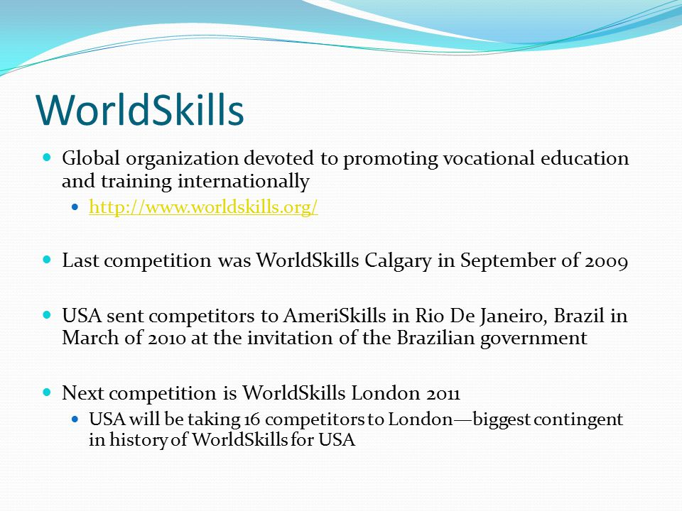 WorldSkills Global organization devoted to promoting vocational education and training internationally   Last competition was WorldSkills Calgary in September of 2009 USA sent competitors to AmeriSkills in Rio De Janeiro, Brazil in March of 2010 at the invitation of the Brazilian government Next competition is WorldSkills London 2011 USA will be taking 16 competitors to Londonbiggest contingent in history of WorldSkills for USA