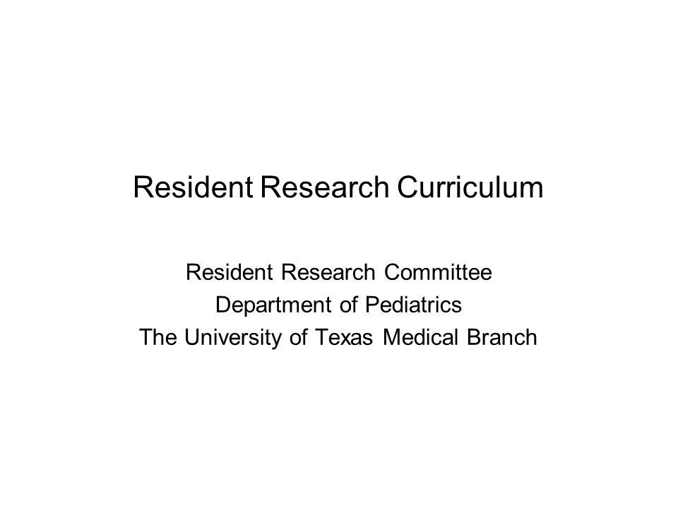 Resident Research Curriculum Resident Research Committee Department of Pediatrics The University of Texas Medical Branch