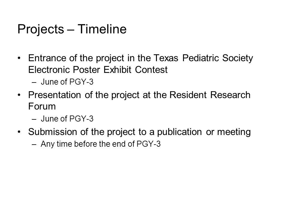 Projects – Timeline Entrance of the project in the Texas Pediatric Society Electronic Poster Exhibit Contest –June of PGY-3 Presentation of the project at the Resident Research Forum –June of PGY-3 Submission of the project to a publication or meeting –Any time before the end of PGY-3
