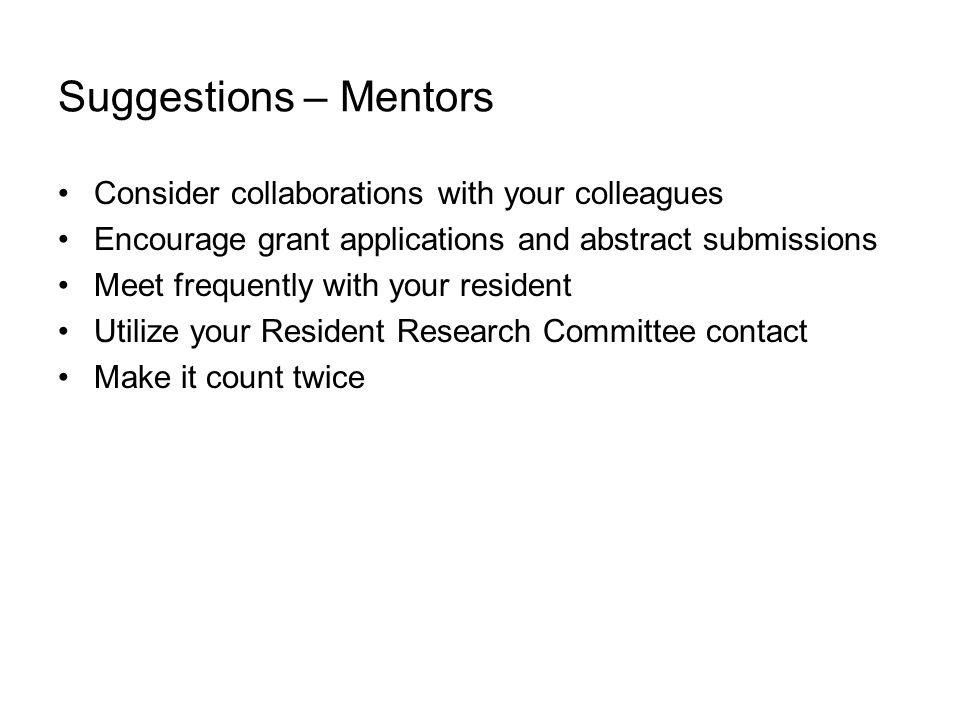 Suggestions – Mentors Consider collaborations with your colleagues Encourage grant applications and abstract submissions Meet frequently with your resident Utilize your Resident Research Committee contact Make it count twice