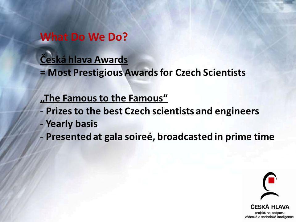 What Do We Do? Česká hlava Awards = Most Prestigious Awards for Czech Scientists The Famous to the Famous - Prizes to the best Czech scientists and en
