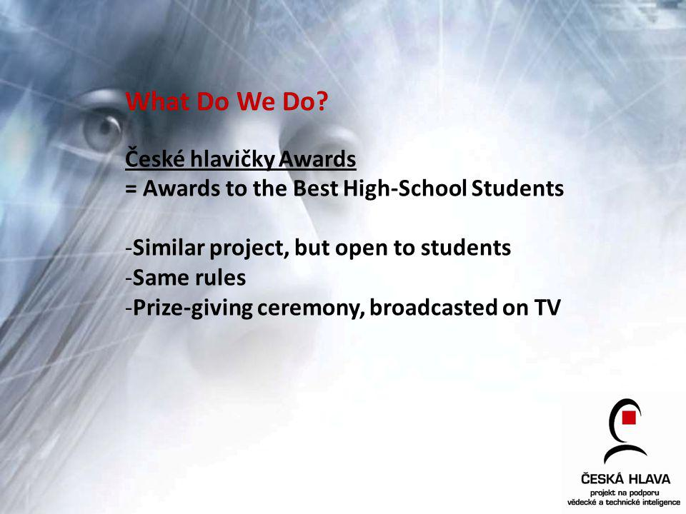 What Do We Do? České hlavičky Awards = Awards to the Best High-School Students -Similar project, but open to students -Same rules -Prize-giving ceremo